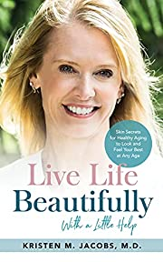 Live Life Beautifully (With a Little Help): Skin Secrets for Healthy Aging to Look and Feel Your Best at Any Age