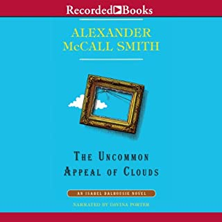 The Uncommon Appeal of Clouds     An Isabel Dalhousie Novel, Book 9              Written by:                                                                                                                                 Alexander McCall Smith                               Narrated by:                                                                                                                                 Davina Porter                      Length: 8 hrs and 12 mins     1 rating     Overall 4.0