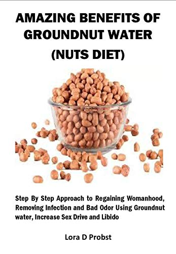 AMAZING BENEFITS OF GROUNDNUT WATER (NUTS DIET): Step By Step Approach to Regaining Womanhood, Removing Infection and Bad Odor Using Groundnut water, Increase Sex Drive and Libido (English Edition)