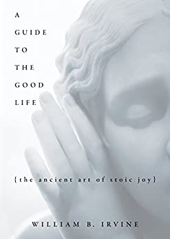 A Guide to the Good Life: The Ancient Art of Stoic Joy (English Edition) par [William B. Irvine]
