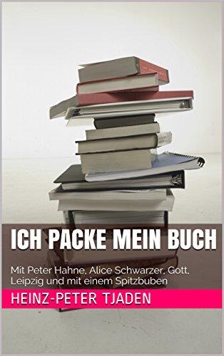 Ich packe mein Buch: Mit Peter Hahne, Alice Schwarzer, Gott, Leipzig und mit einem Spitzbuben