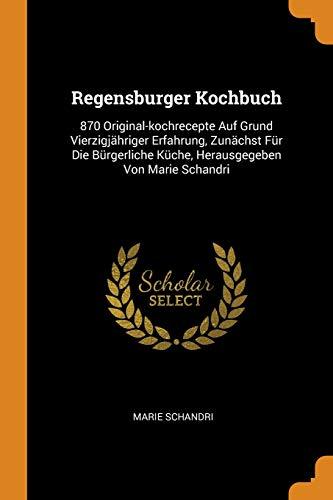 Regensburger Kochbuch: 870 Original-Kochrecepte Auf Grund Vierzigjähriger Erfahrung, Zunächst Für Die Bürgerliche Küche, Herausgegeben Von Marie Schandri