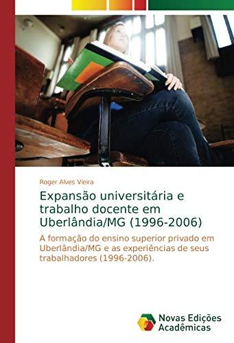 Expansão universitária e trabalho docente em Uberlândia/MG (1996-2006): A formação do ensino superior privado em Uberlândia/MG e as experiências de seus trabalhadores (1996-2006).