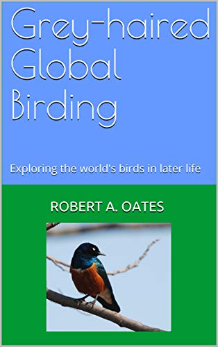 Grey-haired Global Birding: Exploring the world's birds in later life (English...