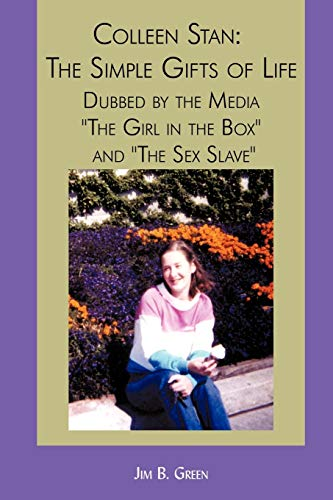 Colleen Stan: The Simple Gifts of Life: Dubbed by the Media 'The Girl in the Box' and 'The Sex Slave'