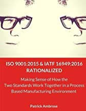 ISO 9001:2015 and IATF 16949:2016 RATIONALIZED: Making Sense of How the Two Standards Work Together in a Process Based Manufacturing Environment