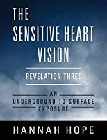 The Sensitive Heart Vision: Revelation Three: An Underground to Surface Exposure