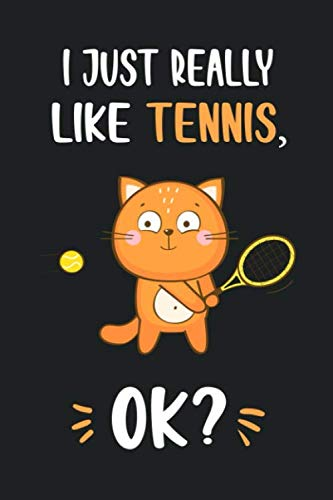 I Just Really Like Tennis, OK?: Funny Cute Cat Notebook Novelty Gifts for Tennis Lovers and Players - Best Lined Journal to Write In Ideas for Kids, Girls, Boyfriend