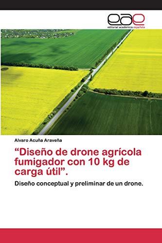 """""""Diseño de drone agrícola fumigador con 10 kg de carga útil"""".: Diseño conceptual y preliminar de un drone."""
