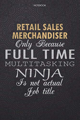 Lined Notebook Journal Retail Sales Merchandiser Only Because Full Time Multitasking Ninja Is Not An Actual Job Title Working Cover: 6x9 inch, 114 ... High Performance, Personal, Finance, Journal
