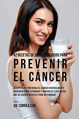 42 Recetas de Jugos Poderosos Para Prevenir el Cáncer: Recupérese y Prevenga el Cáncer Naturalmente Incrementando Vitaminas y Minerales Específicos Que su Cuerpo Necesita Para Defenderse