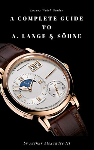 A Complete Guide to A. Lange & Söhne: Luxury Watch Guides: Timeless Pieces! (English Edition)