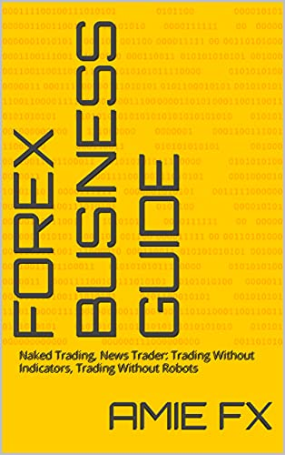 Forex Business Guide: Naked Trading, News Trader: Trading Without Indicators, Trading Without Robots (English Edition)