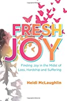 Fresh Joy: Finding Joy in the Midst of Loss, Hardship and Suffering