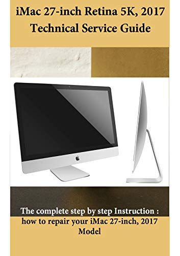 iMac 27-inch Retina 5K, 2017 Technical Service Guide: The complete step by step Instruction : how to repair your iMac 27-inch, 2017 Model (English Edition)