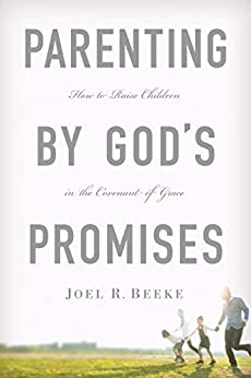 Parenting by God's Promises: How to Raise Children in the Covenant of Grace by [Joel R. Beeke]