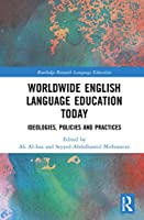 Worldwide English Language Education Today: Ideologies, Policies and Practices (Routledge Research in Language Education)