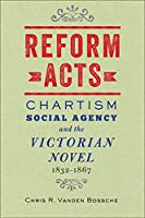 Reform Acts: Chartism, Social Agency, and the Victorian Novel, 1832-1867