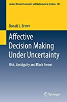 Affective Decision Making Under Uncertainty: Risk, Ambiguity and Black Swans (Lecture Notes in Economics and Mathematical Systems, 691)