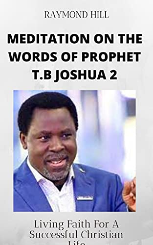 MEDITATION ON THE WORDS OF PROPHET T.B JOSHUA (BOOK 2): LIVING FAITH FOR A SUCCESSFUL CHRISTIAN LIFE (PROPHET TB JOSHUA SPEAKS : MEDITATIONS ON THE WORDS OF A 21ST CENTURY PROPHET)