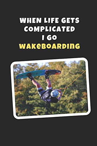 When Life Gets Complicated I Go Wakeboarding: Novelty Lined Notebook / Journal To Write In Perfect Gift Item (6 x 9 inches)