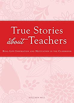 True Stories about Teachers: Real-life inspiration and motivation in the classroom (Cup of Comfort Stories) by [Colleen Sell]