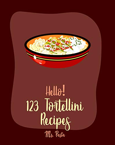 Hello! 123 Tortellini Recipes: Best Tortellini Cookbook Ever For Beginners [Homemade Tomato Sauce Recipe, Bean Salad Recipes, Tomato Soup Recipe, Homemade ... Salad Recipe] [Book 1] (English Edition)