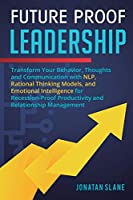 Future Proof Leadership: Transform Your Behavior, Thoughts and Communication with NLP, Rational Thinking Models, and Emotional Intelligence for Recession-Proof Productivity and Relationship Management