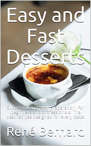 Easy and Fast Desserts: Successful and easy preparation. For beginners and professionals. The best recipes designed for every taste. (English Edition)