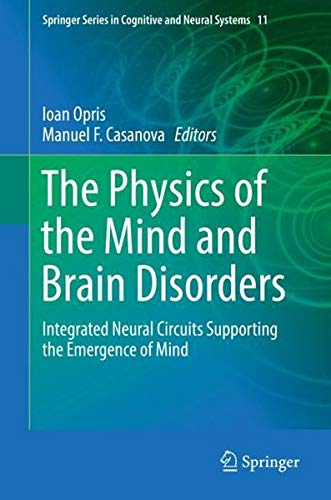 Download The Physics of the Mind and Brain Disorders: Integrated Neural Circuits Supporting the Emergence of Mind (Springer Series in Cognitive and Neural Systems) 3319296728