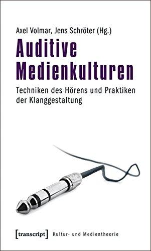 Auditive Medienkulturen: Techniken des Hörens und Praktiken der Klanggestaltung (Kultur- und Medientheorie)