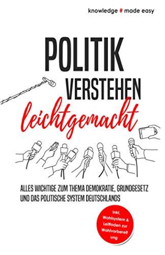 Politik verstehen leichtgemacht: Alles Wichtige zum Thema Demokratie, Grundgesetz und das politische System Deutschlands - Inkl. Wahlsystem und Leitfaden zur Wahlvorbereitung