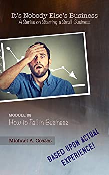 It's Nobody Else's Business - Module 08 - How to Fail in Business: A Series on Starting a Small Business by [Michael A. Coates]