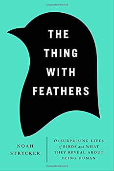 The Thing with Feathers  The Surprising Lives of Birds and What They Reveal About Being Human
