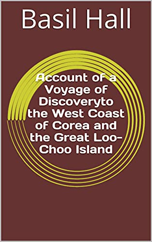Account of a Voyage of Discoveryto the West Coast of Corea and the Great Loo-Choo Island (English Edition)