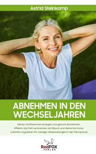 Abnehmen in den Wechseljahren: Deinen Stoffwechsel anregen und gesund Abnehmen. Effektiv das Fett verbrennen am Bauch und deine Hormone natürlich regulieren für weniger Hitzewallungen in der Menopause