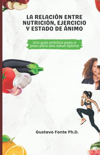 LA RELACIÓN ENTRE LA NUTRICIÓN, EL EJERCICIO Y EL ESTADO DE ÁNIMO: Una guía práctica paso a paso para una salud óptima