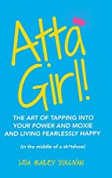 Atta Girl!: The Art of Tapping into Your Power and Moxie and Living Fearlessly Happy in the Middle of a Sh*tshow