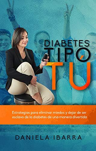 Diabetes tipo tú: ESTRATEGIAS PARA ELIMINAR MIEDOS Y DEJAR DE SER UN ESCLAVO DE LA DIABETES DE UNA MANERA DIVERTIDA