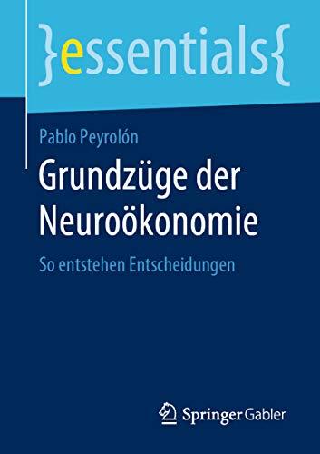 Grundzüge der Neuroökonomie: So entstehen Entscheidungen (essentials)