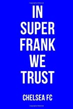IN SUPER FRANK WE TRUST CHELSEA FC: Chelsea Notebook / Notepad / Diary / Journal for Fans, Gifts for Men Boys Women Girls Kids, Frank Lampard, 120 Lined Pages A5.