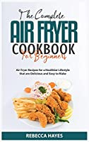 The Complete Air Fryer Cookbook for Beginners 2021: Air Fryer Recipes for a Healthier Lifestyle that are Delicious and Easy to Make