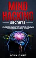 Mind Hacking Secrets: How to Change Your Mind and Habits, Rewire Your Brain and Stop Overthinking. Manage Anger, Social Anxiety, Train Your Brain for Motivation, Discipline, and Mental Sharpness