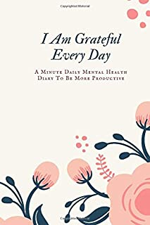 I Am Grateful Every Day: A Minute Daily Mental Health Diary To Be More Productive