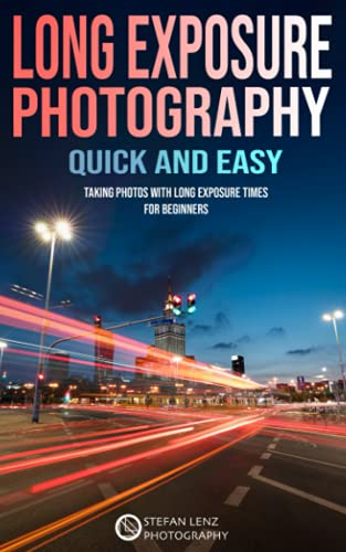 Long Exposure Photography quick and easy: Taking Photos with long Exposure Times for Beginners