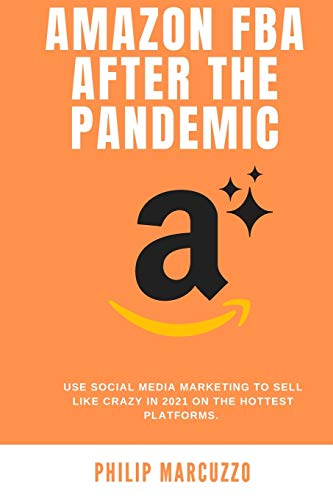 Amazon Fba After the Pandemic: Use social media marketing to sell like crazy in 2021 on the hottest platforms