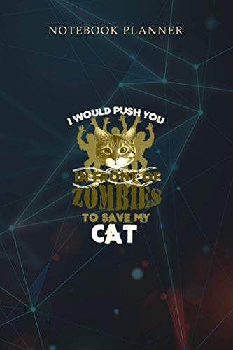 Notebook Planner I Would Push You In Front Of Zombies To Save My Cat: Over 100 Pages, Daily, Weekly, Journal, Financial, 6x9 inch, Homeschool, A Blank