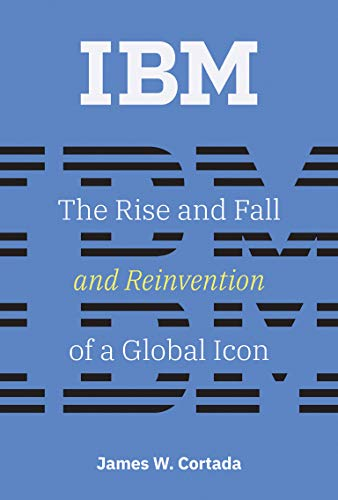 IBM: The Rise and Fall and Reinvention of a Global Icon (History of Computing)