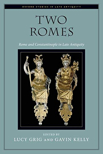 Two Romes: Rome and Constantinople in Late Antiquity (Oxford Studies in Late Antiquity)