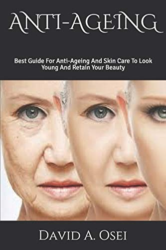 ANTI-AGEING: Best Guide For Anti-Ageing And Skin Care To Look Young And Retain Your Beauty